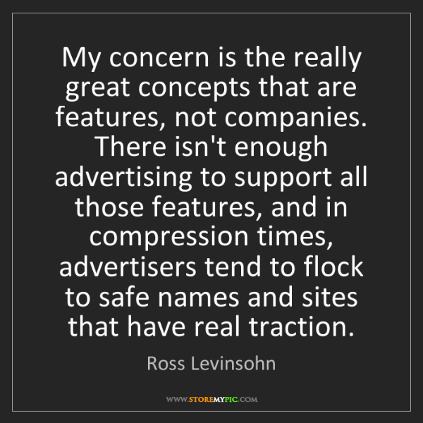 Ross Levinsohn: My concern is the really great concepts that are features,...
