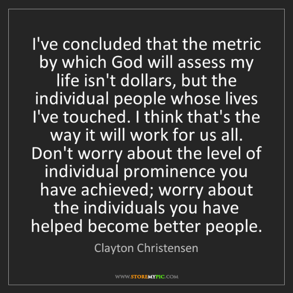 Clayton Christensen: I've concluded that the metric by which God will assess...
