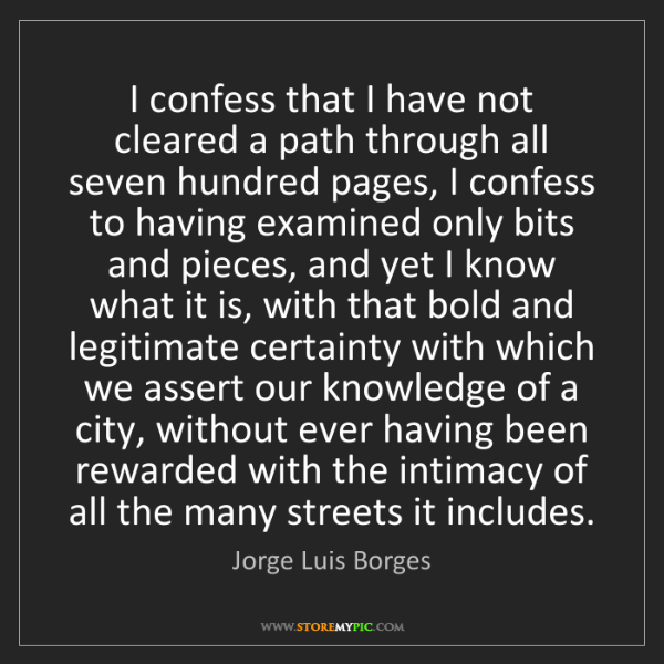 Jorge Luis Borges: I confess that I have not cleared a path through all...