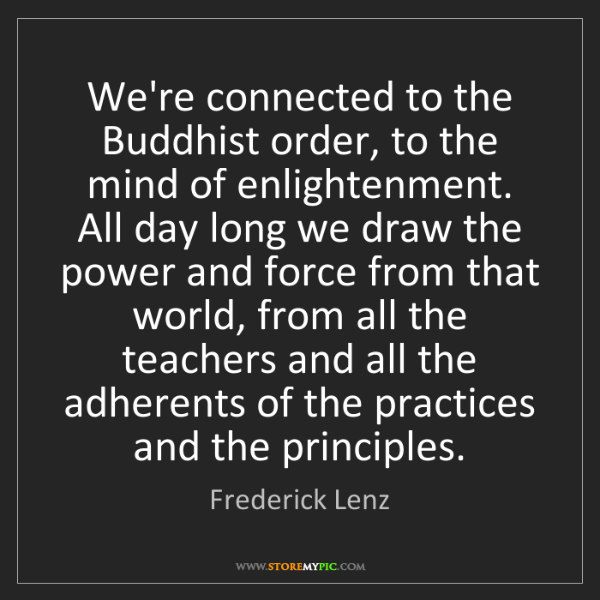 Frederick Lenz: We're connected to the Buddhist order, to the mind of...