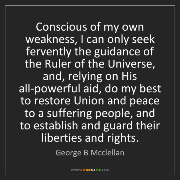 George B Mcclellan: Conscious of my own weakness, I can only seek fervently...