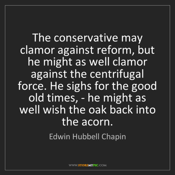 Edwin Hubbell Chapin: The conservative may clamor against reform, but he might...