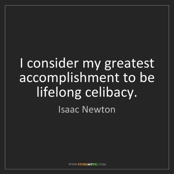 Isaac Newton: I consider my greatest accomplishment to be lifelong...
