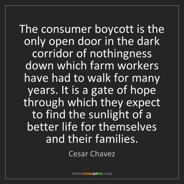 Cesar Chavez: The consumer boycott is the only open door in the dark...