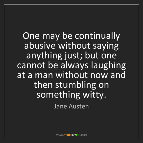 Jane Austen: One may be continually abusive without saying anything...