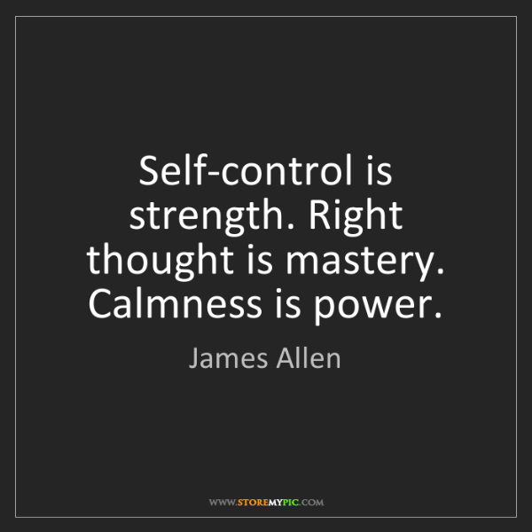 James Allen: Self-control is strength. Right thought is mastery. Calmness...