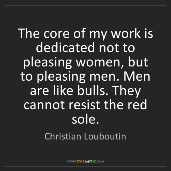 Christian Louboutin: The core of my work is dedicated not to pleasing women,...