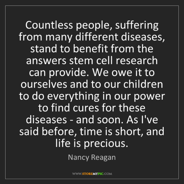 Nancy Reagan: Countless people, suffering from many different diseases,...