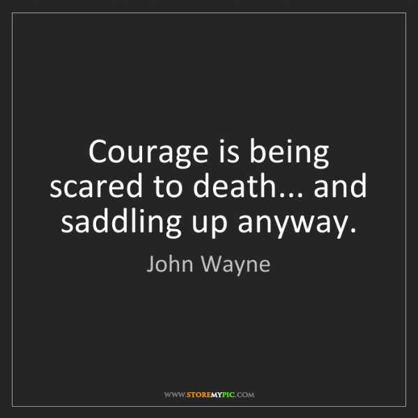 John Wayne: Courage is being scared to death... and saddling up anyway.