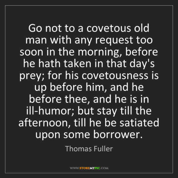 Thomas Fuller: Go not to a covetous old man with any request too soon...