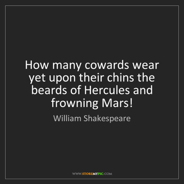 William Shakespeare: How many cowards wear yet upon their chins the beards...