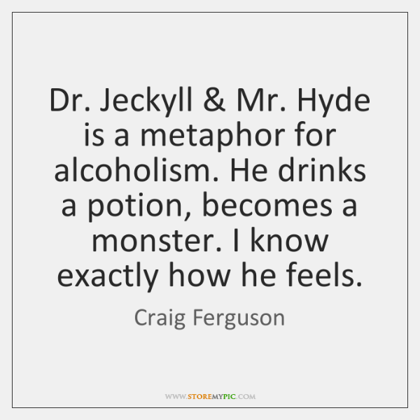 Dr. Jeckyll & Mr. Hyde is a metaphor for alcoholism. He drinks a ...