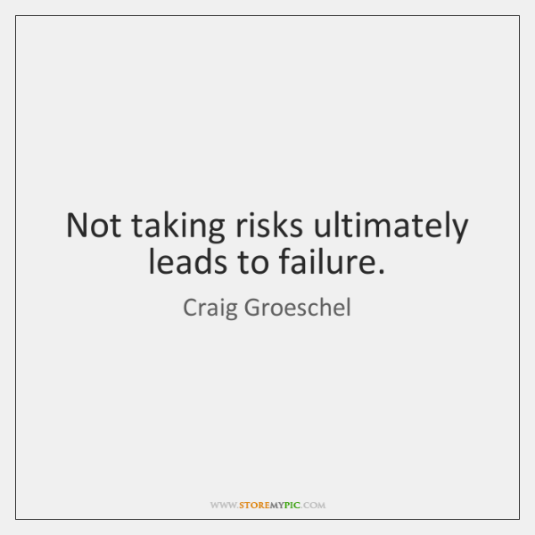 Not taking risks ultimately leads to failure.