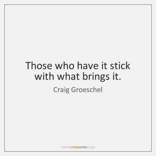 Those who have it stick with what brings it.
