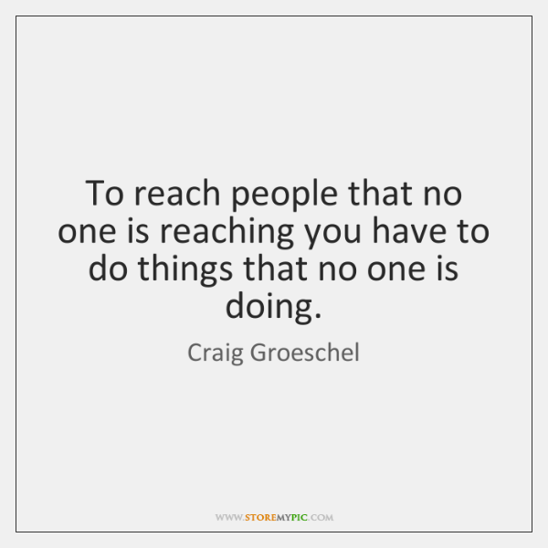 To reach people that no one is reaching you have to do ...