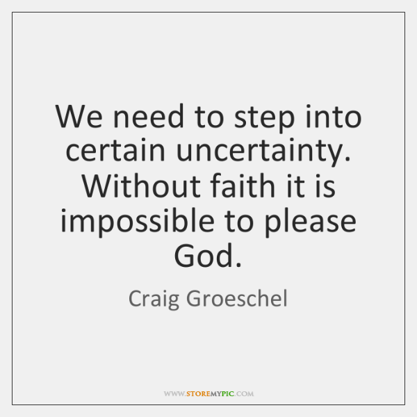 We need to step into certain uncertainty. Without faith it is impossible ...