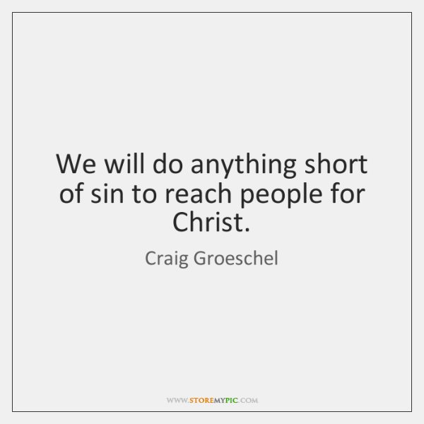 We will do anything short of sin to reach people for Christ.