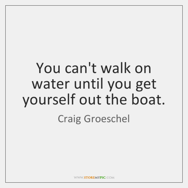 You can't walk on water until you get yourself out the boat.