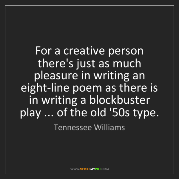 Tennessee Williams: For a creative person there's just as much pleasure in...