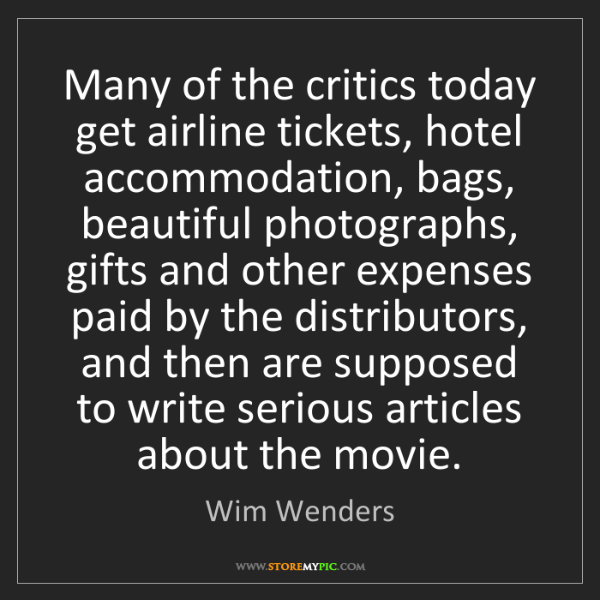 Wim Wenders: Many of the critics today get airline tickets, hotel...