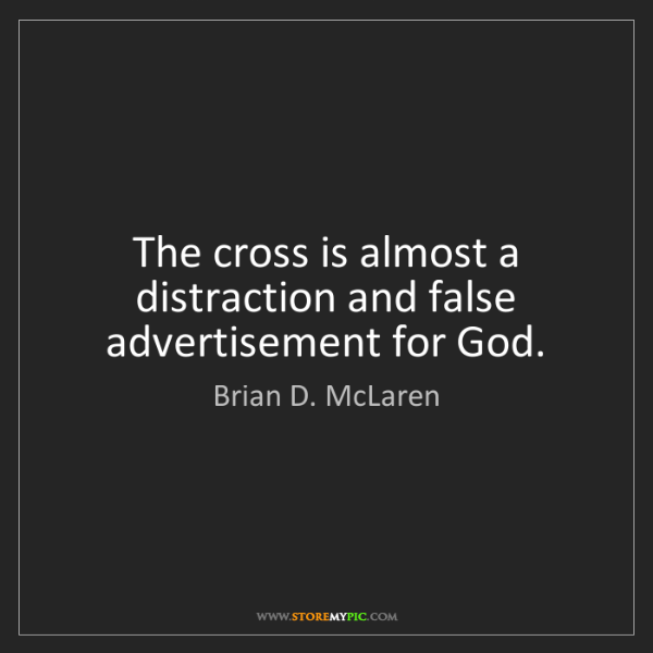Brian D. McLaren: The cross is almost a distraction and false advertisement...