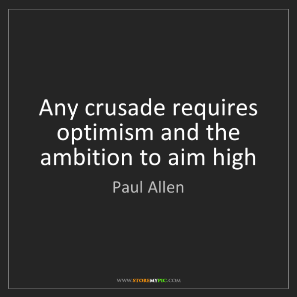 Paul Allen: Any crusade requires optimism and the ambition to aim...