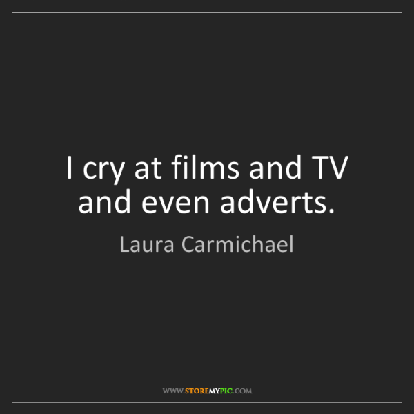 Laura Carmichael: I cry at films and TV and even adverts.