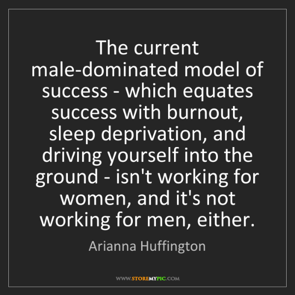 Arianna Huffington: The current male-dominated model of success - which equates...