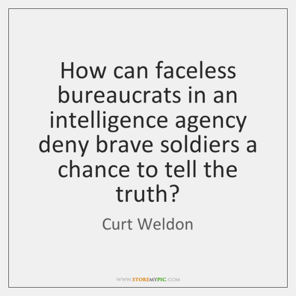 How can faceless bureaucrats in an intelligence agency deny brave soldiers a ...