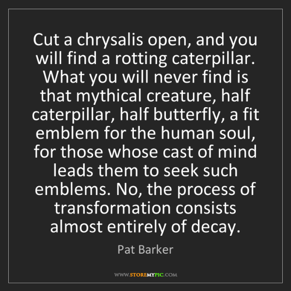 Pat Barker: Cut a chrysalis open, and you will find a rotting caterpillar....