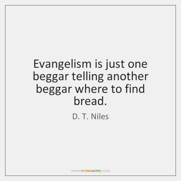 Evangelism is just one beggar telling another beggar where to find bread.