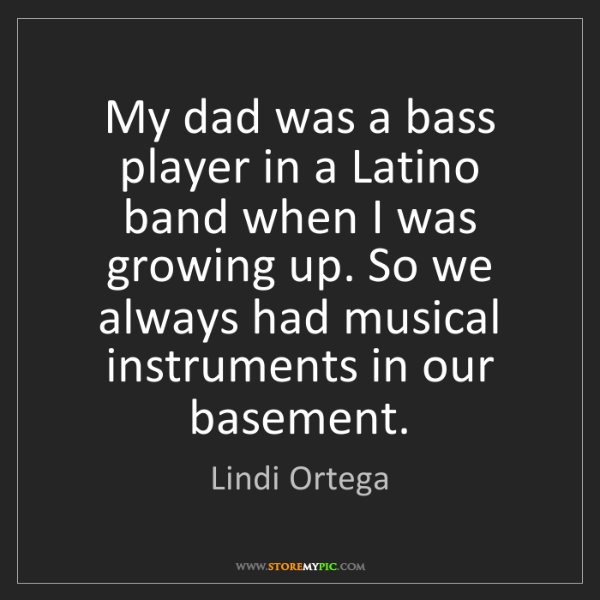 Lindi Ortega: My dad was a bass player in a Latino band when I was...