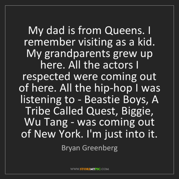 Bryan Greenberg: My dad is from Queens. I remember visiting as a kid....