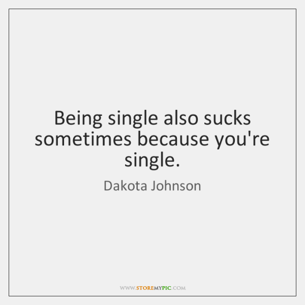 Being single also sucks sometimes because you're single.
