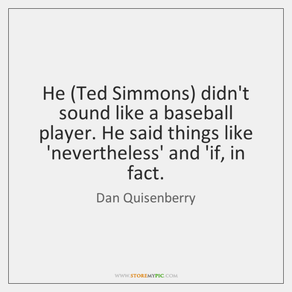 He (Ted Simmons) didn't sound like a baseball player. He said things ...