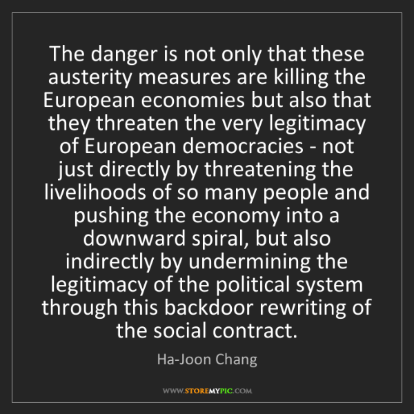 Ha-Joon Chang: The danger is not only that these austerity measures...