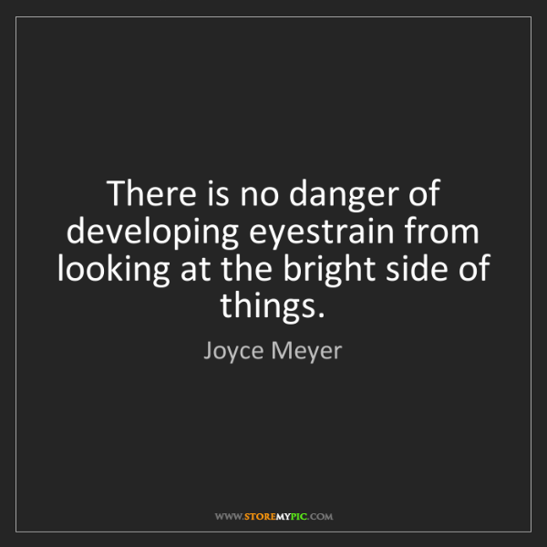 Joyce Meyer: There is no danger of developing eyestrain from looking...