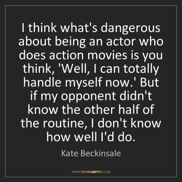 Kate Beckinsale: I think what's dangerous about being an actor who does...