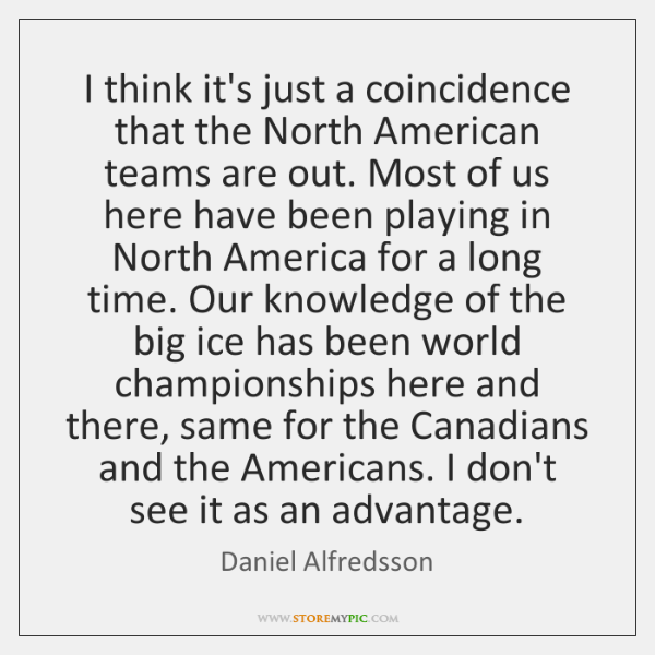 I think it's just a coincidence that the North American teams are ...