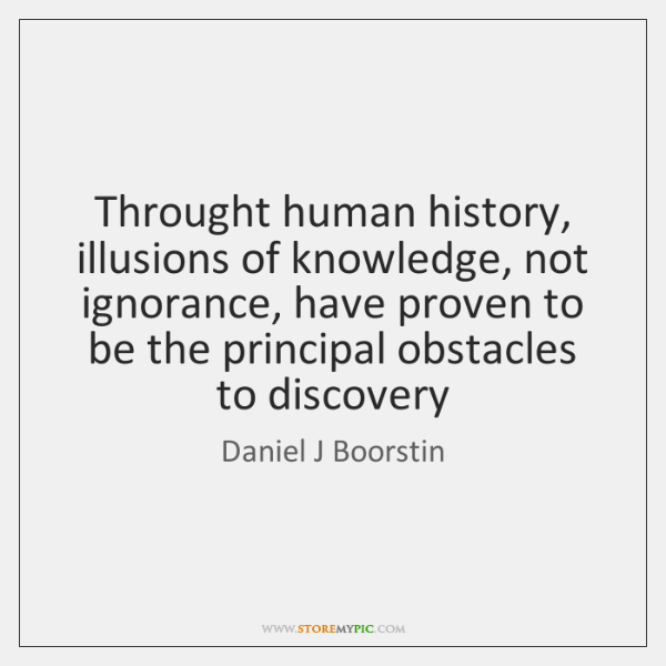 Throught human history, illusions of knowledge, not ignorance, have proven to be ...