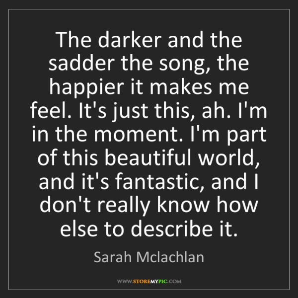 Sarah Mclachlan: The darker and the sadder the song, the happier it makes...