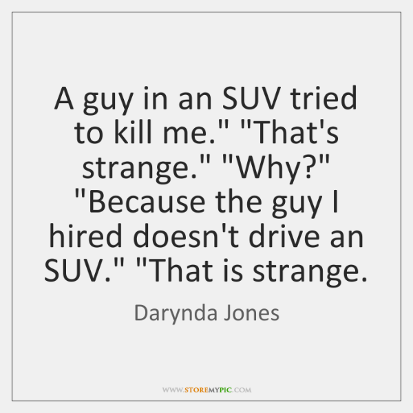 """A guy in an SUV tried to kill me."""" """"That's strange."""" """"Why?"""" """"..."""