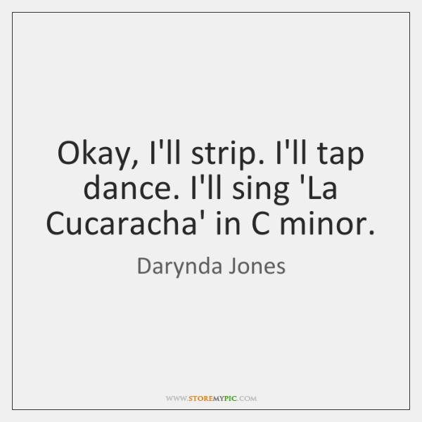 Okay, I'll strip. I'll tap dance. I'll sing 'La Cucaracha' in C ...