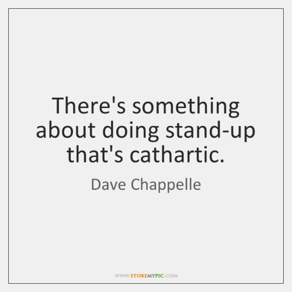 There's something about doing stand-up that's cathartic.