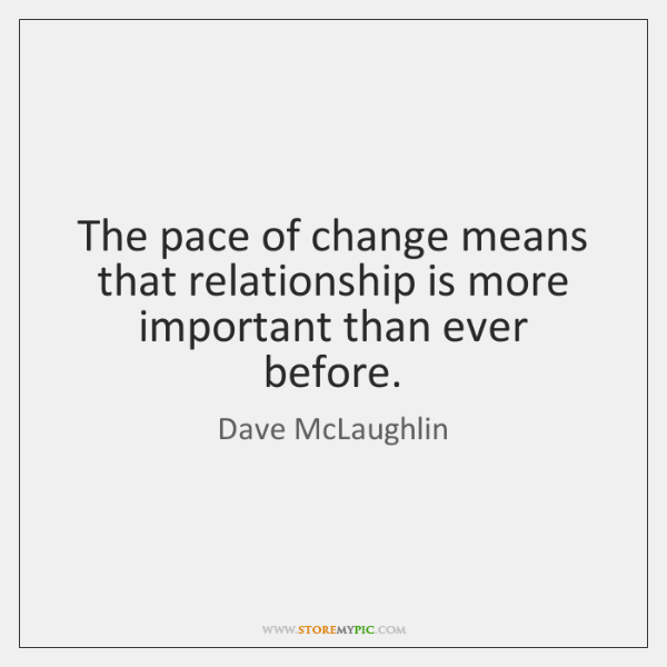 The pace of change means that relationship is more important than ever ...