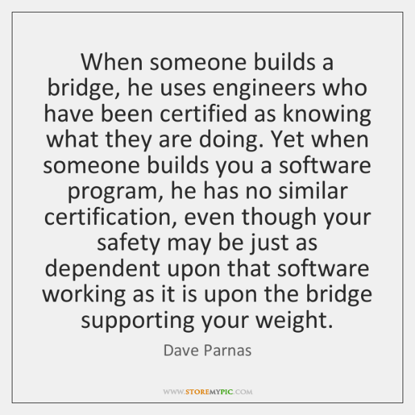 When someone builds a bridge, he uses engineers who have been certified ...