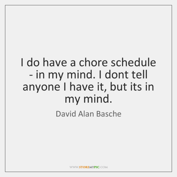I do have a chore schedule - in my mind. I dont ...