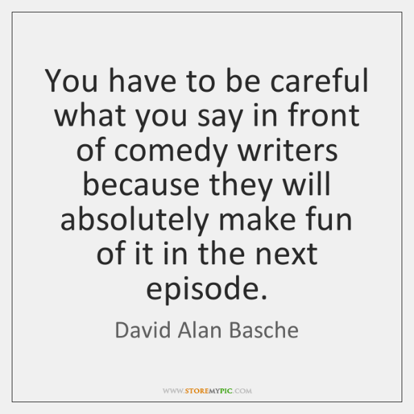 You have to be careful what you say in front of comedy ...