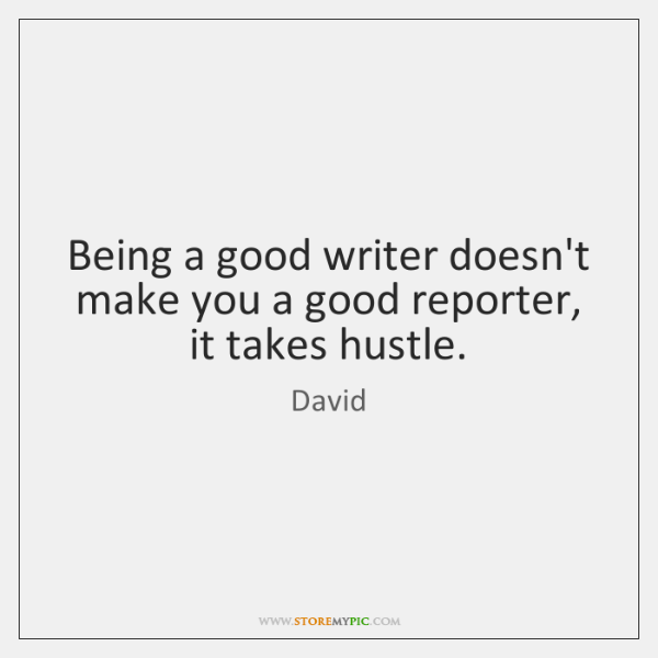 Being a good writer doesn't make you a good reporter, it takes ...