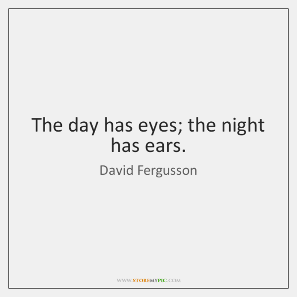 The day has eyes; the night has ears.